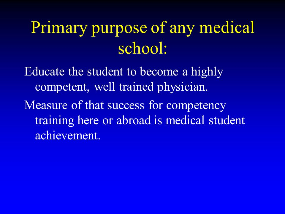 Primary purpose of any medical school: Educate the student to become a highly competent, well trained physician. Measure of that success for competenc