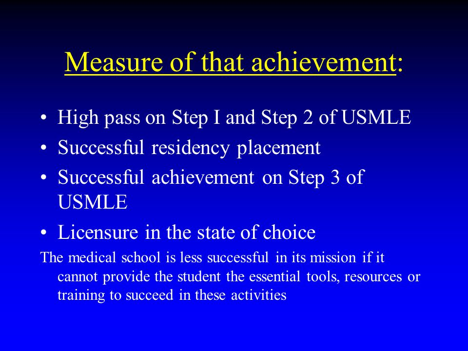Measure of that achievement: High pass on Step I and Step 2 of USMLE Successful residency placement Successful achievement on Step 3 of USMLE Licensur