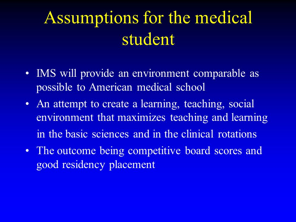 Assumptions for the medical student IMS will provide an environment comparable as possible to American medical school An attempt to create a learning,