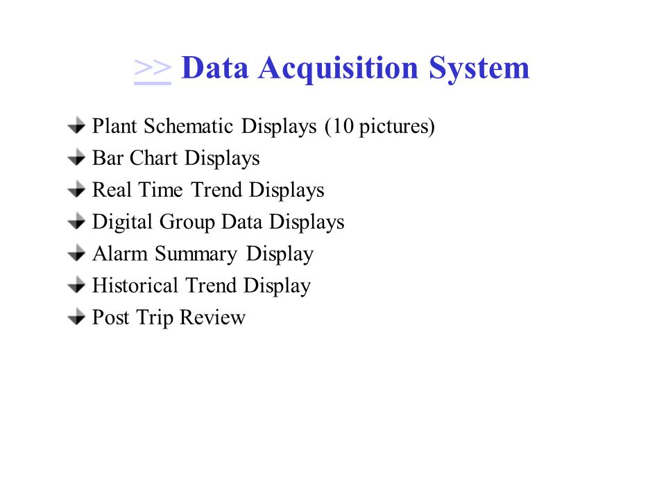 >>>> Data Acquisition System Plant Schematic Displays (10 pictures) Bar Chart Displays Real Time Trend Displays Digital Group Data Displays Alarm Summary Display Historical Trend Display Post Trip Review