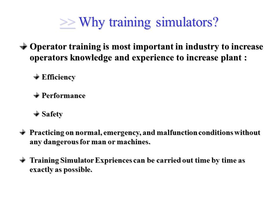 Operator training is most important in industry to increase operators knowledge and experience to increase plant : EfficiencyPerformanceSafety Practicing on normal, emergency, and malfunction conditions without any dangerous for man or machines.