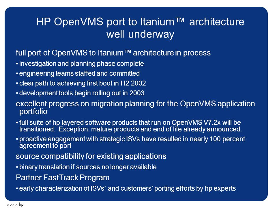 © 2002 HP OpenVMS port to Itanium™ architecture well underway full port of OpenVMS to Itanium™ architecture in process investigation and planning phas
