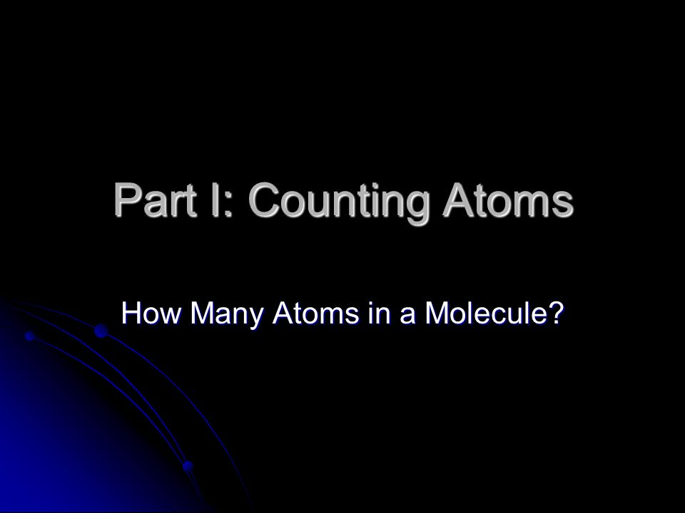 Part I: Counting Atoms How Many Atoms in a Molecule?