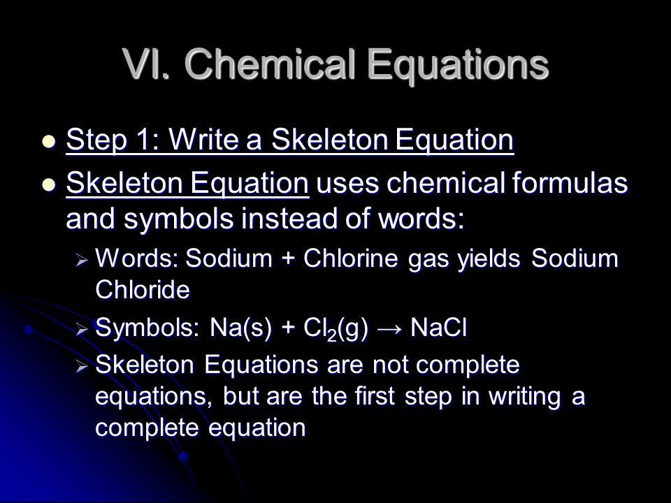 VI. Chemical Equations Step 1: Write a Skeleton Equation Step 1: Write a Skeleton Equation Skeleton Equation uses chemical formulas and symbols instea