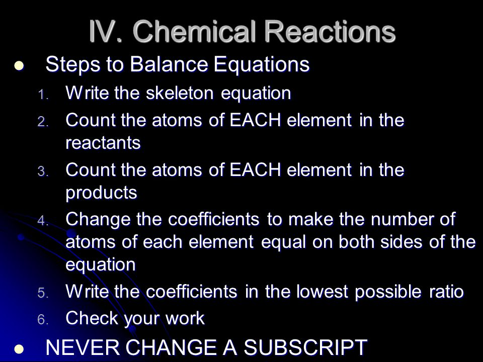 IV. Chemical Reactions Steps to Balance Equations Steps to Balance Equations 1. Write the skeleton equation 2. Count the atoms of EACH element in the