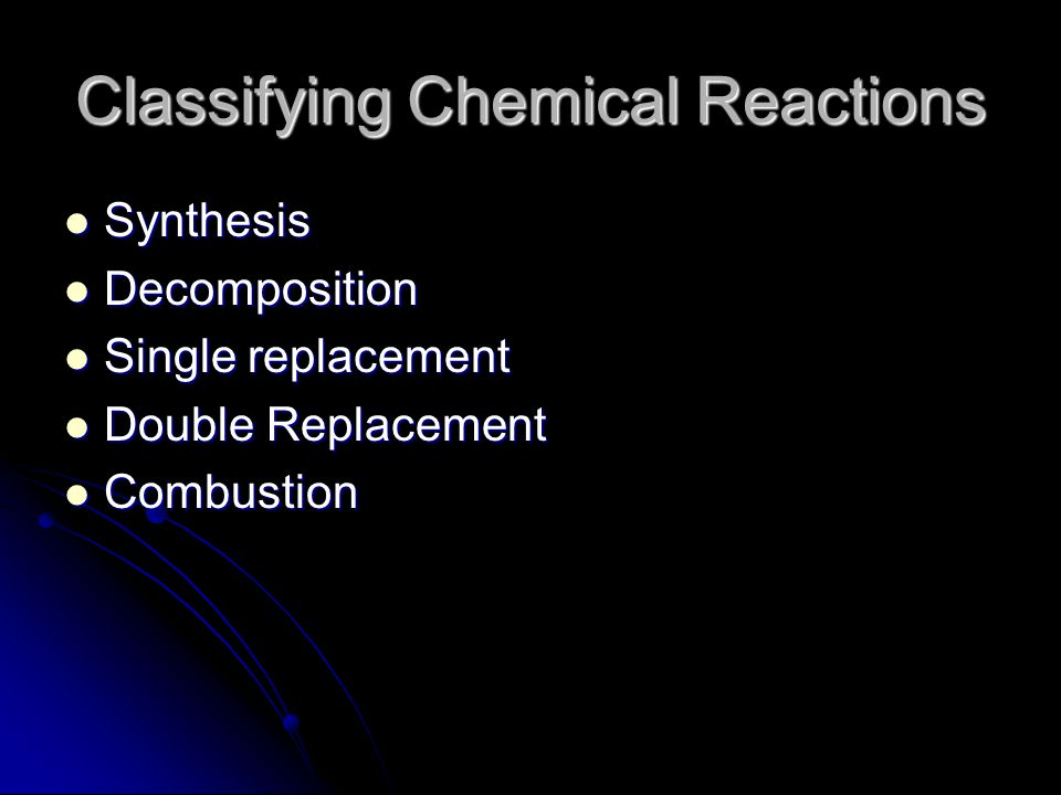 Classifying Chemical Reactions Synthesis Synthesis Decomposition Decomposition Single replacement Single replacement Double Replacement Double Replace