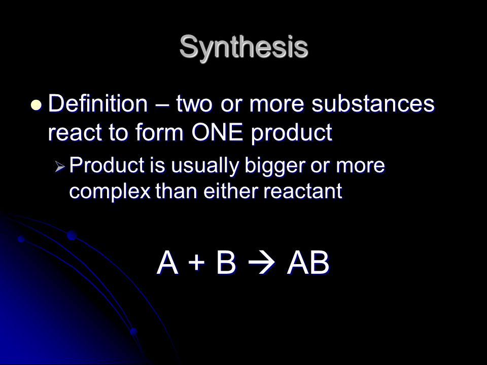 Synthesis Definition – two or more substances react to form ONE product Definition – two or more substances react to form ONE product  Product is usu