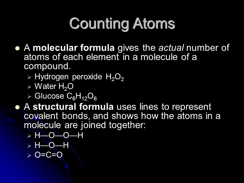 Counting Atoms A molecular formula gives the actual number of atoms of each element in a molecule of a compound.   Hydrogen peroxide H 2 O 2   Wat