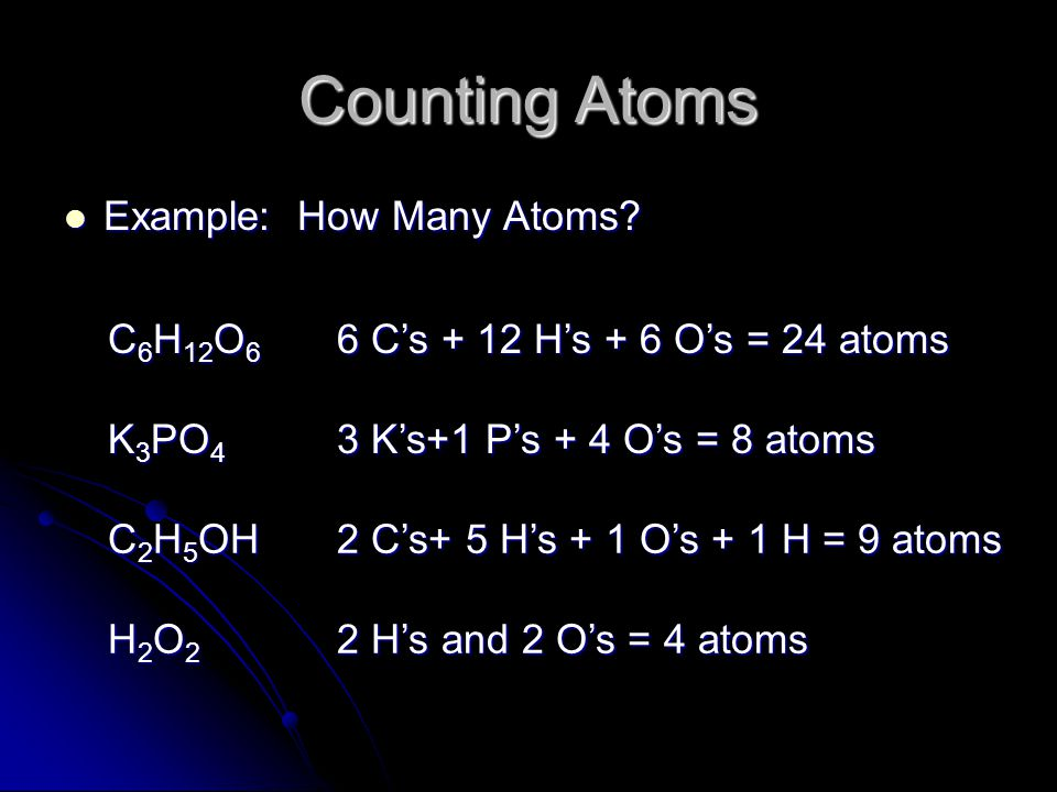 Counting Atoms Example: How Many Atoms? Example: How Many Atoms? 2 H's and 2 O's = 4 atoms H2O2H2O2H2O2H2O2 2 C's+ 5 H's + 1 O's + 1 H = 9 atoms C 2 H
