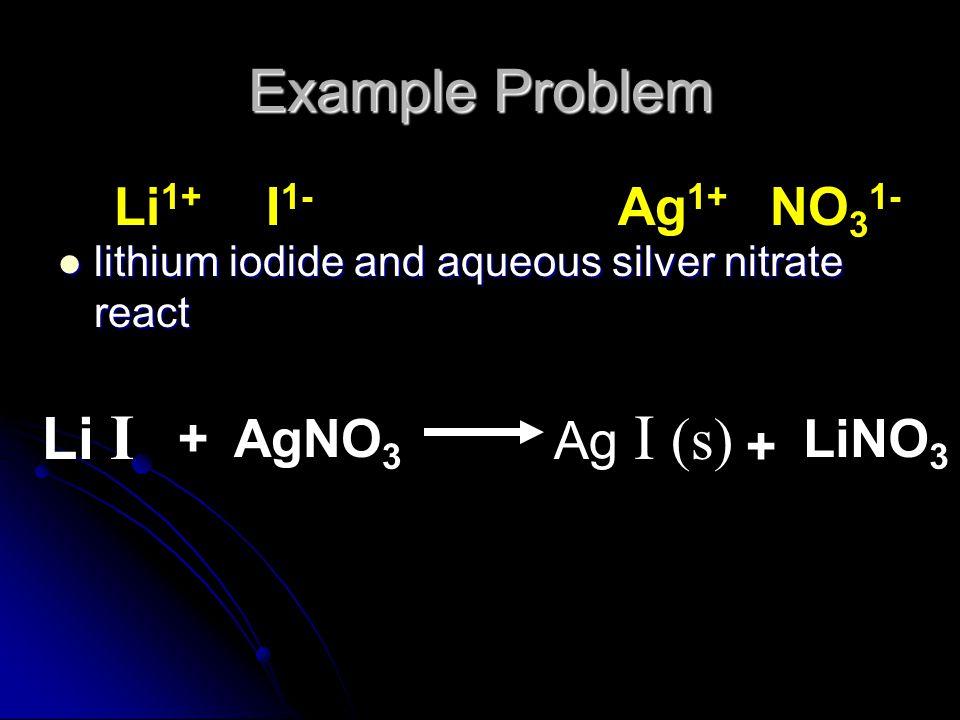 Example Problem lithium iodide and aqueous silver nitrate react lithium iodide and aqueous silver nitrate react Li 1+ I 1- Ag 1+ NO 3 1- Li I AgNO 3 L