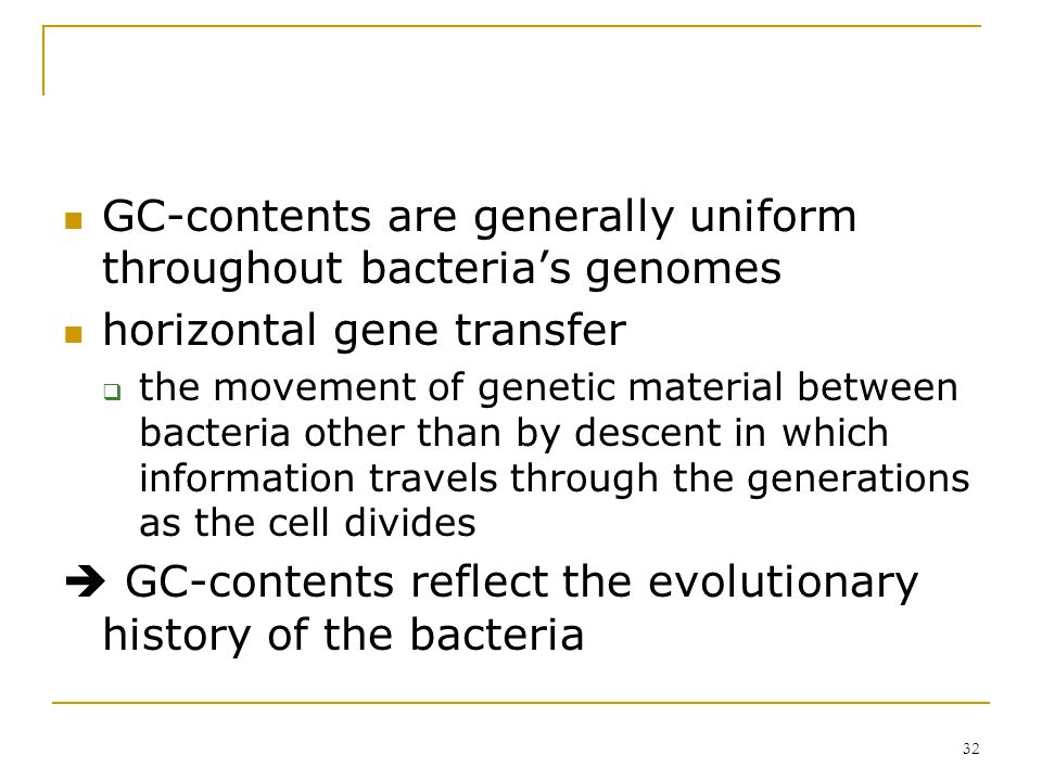 31 6.3 GC-Content in Prokaryotic Genomes G/C to A/T relative ratio  recognized as a distinguishing attribute of bacterial genomes  GC: 25% ~ 75%, wi