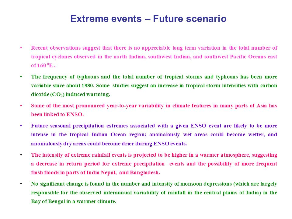Extreme events – Future scenario Recent observations suggest that there is no appreciable long term variation in the total number of tropical cyclones observed in the north Indian, southwest Indian, and southwest Pacific Oceans east of 160 0 E.