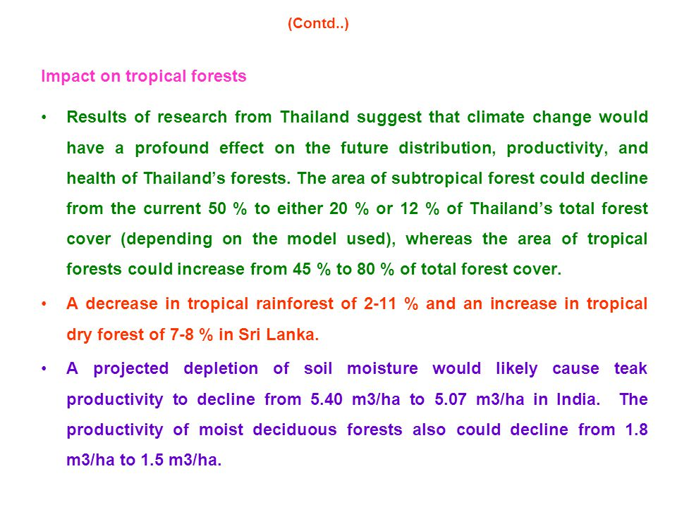 Impact on tropical forests Results of research from Thailand suggest that climate change would have a profound effect on the future distribution, productivity, and health of Thailand's forests.