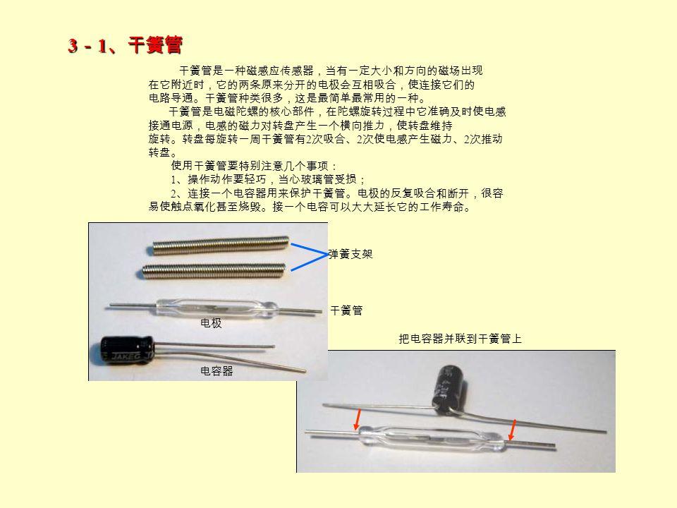 3 - 1 、干簧管 干簧管是一种磁感应传感器,当有一定大小和方向的磁场出现 在它附近时,它的两条原来分开的电极会互相吸合,使连接它们的 电路导通。干簧管种类很多,这是最简单最常用的一种。 干簧管是电磁陀螺的核心部件,在陀螺旋转过程中它准确及时使电感 接通电源,电感的磁力对转盘产生一个横向推力,使转盘维持 旋转。转盘每旋转一周干簧管有 2 次吸合、 2 次使电感产生磁力、 2 次推动 转盘。 使用干簧管要特别注意几个事项: 1 、操作动作要轻巧,当心玻璃管受损; 2 、连接一个电容器用来保护干簧管。电极的反复吸合和断开,很容 易使触点氧化甚至烧毁。接一个电容可以大大延长它的工作寿命。 弹簧支架 干簧管 电极 电容器 把电容器并联到干簧管上