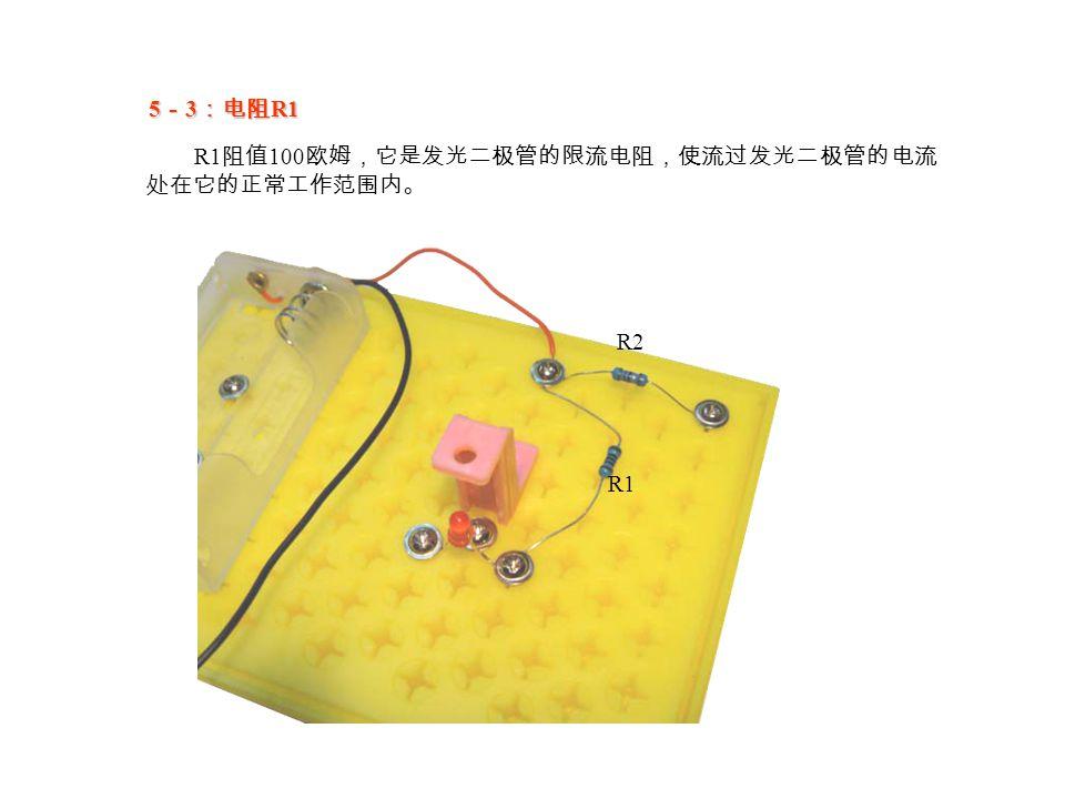 5 - 3 :电阻 R1 R1 阻值 100 欧姆,它是发光二极管的限流电阻,使流过发光二极管的电流 处在它的正常工作范围内。 R1 R2