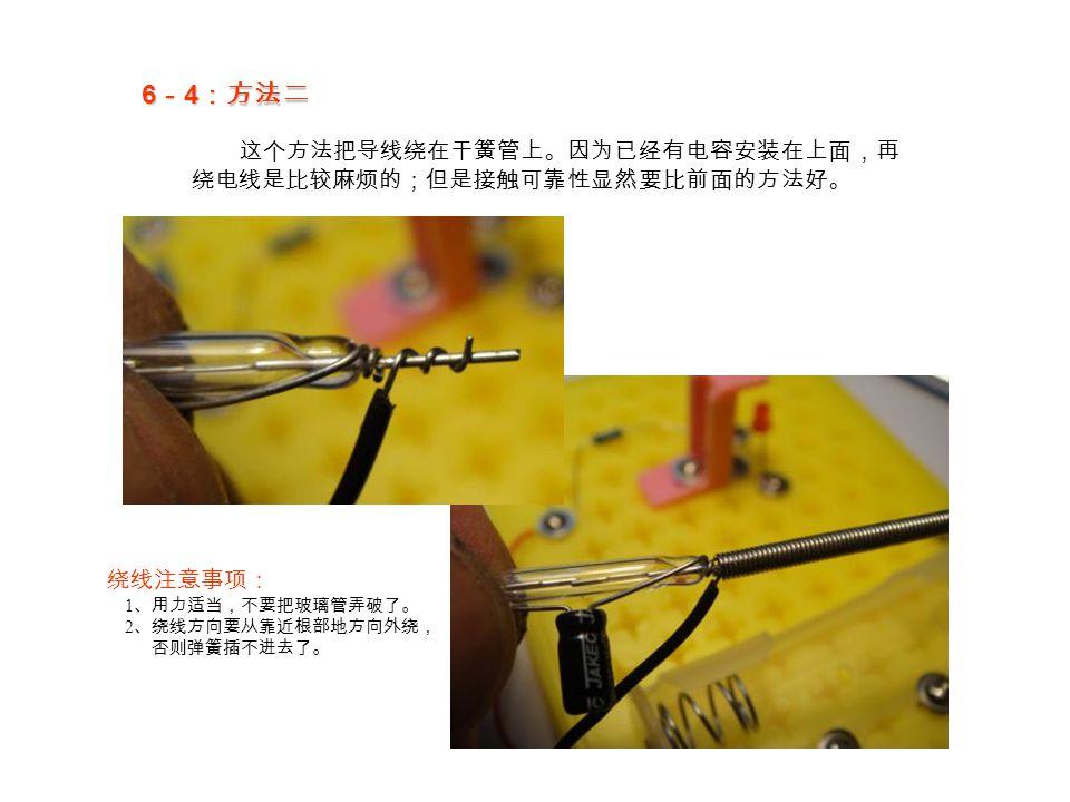 6 - 4 :方法二 这个方法把导线绕在干簧管上。因为已经有电容安装在上面,再 绕电线是比较麻烦的;但是接触可靠性显然要比前面的方法好。 绕线注意事项: 1 、用力适当,不要把玻璃管弄破了。 2 、绕线方向要从靠近根部地方向外绕, 否则弹簧插不进去了。