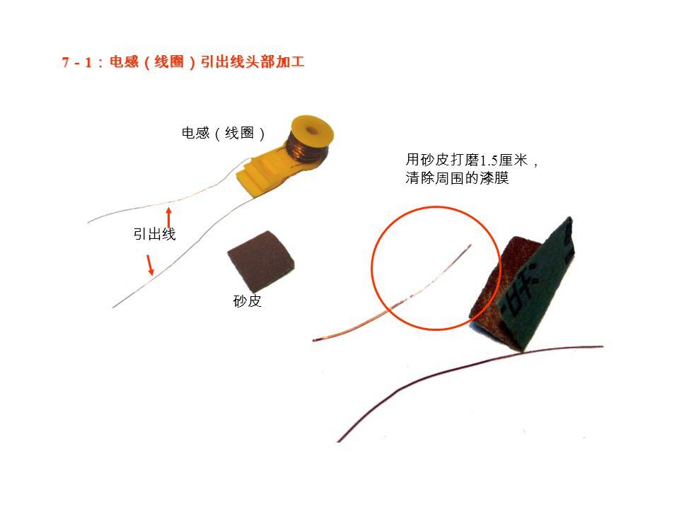 7 - 1 :电感(线圈)引出线头部加工 电感(线圈) 引出线 用砂皮打磨 1.5 厘米, 清除周围的漆膜 砂皮