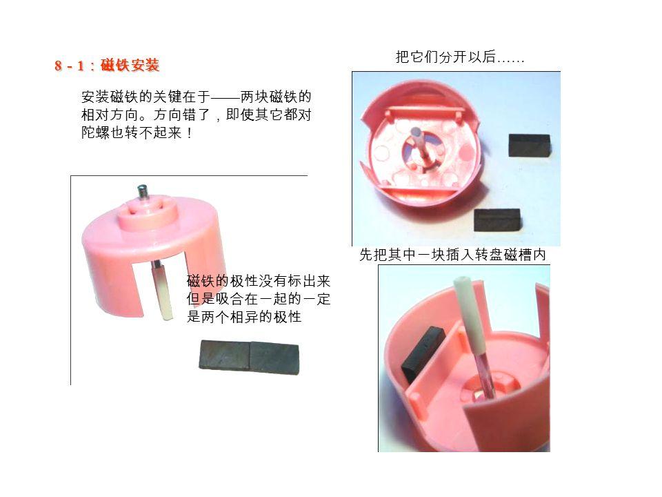 8 - 1 :磁铁安装 安装磁铁的关键在于 —— 两块磁铁的 相对方向。方向错了,即使其它都对 陀螺也转不起来! 磁铁的极性没有标出来 但是吸合在一起的一定 是两个相异的极性 把它们分开以后 …… 先把其中一块插入转盘磁槽内