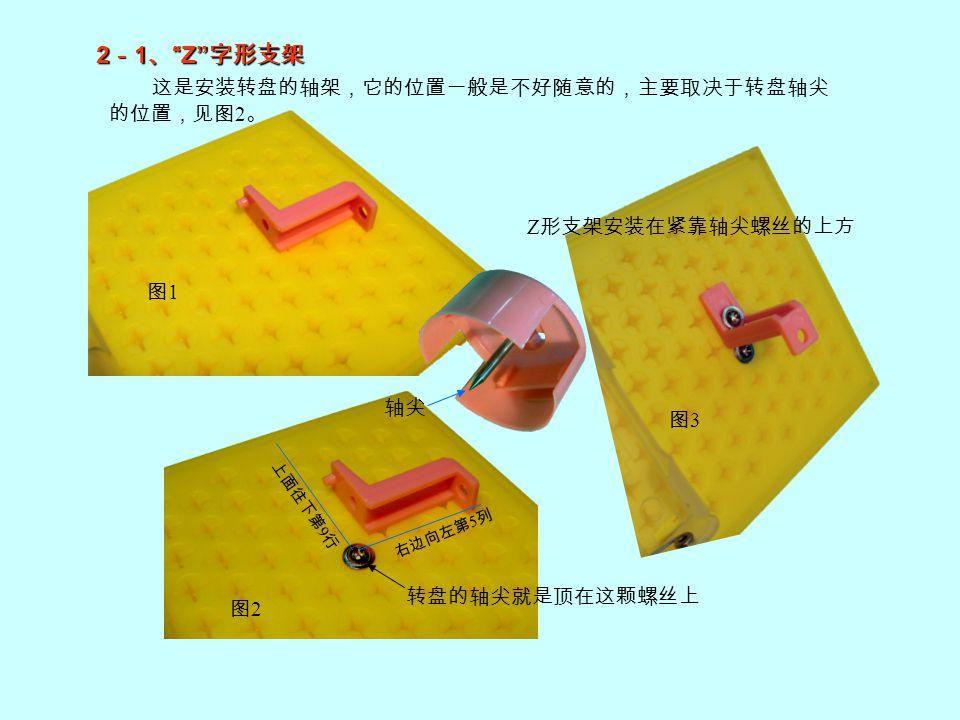 Z 形支架用来安装转盘,图片中颜色和实物可能不同,大小形状都一样。 有突起的一面是支架的底部 底部安置在螺孔板上时,突 起插入一个螺孔;而前面的 小孔正好对准另一个螺孔。 这是插转轴的小孔 2 - 2 、 Z 字形支架