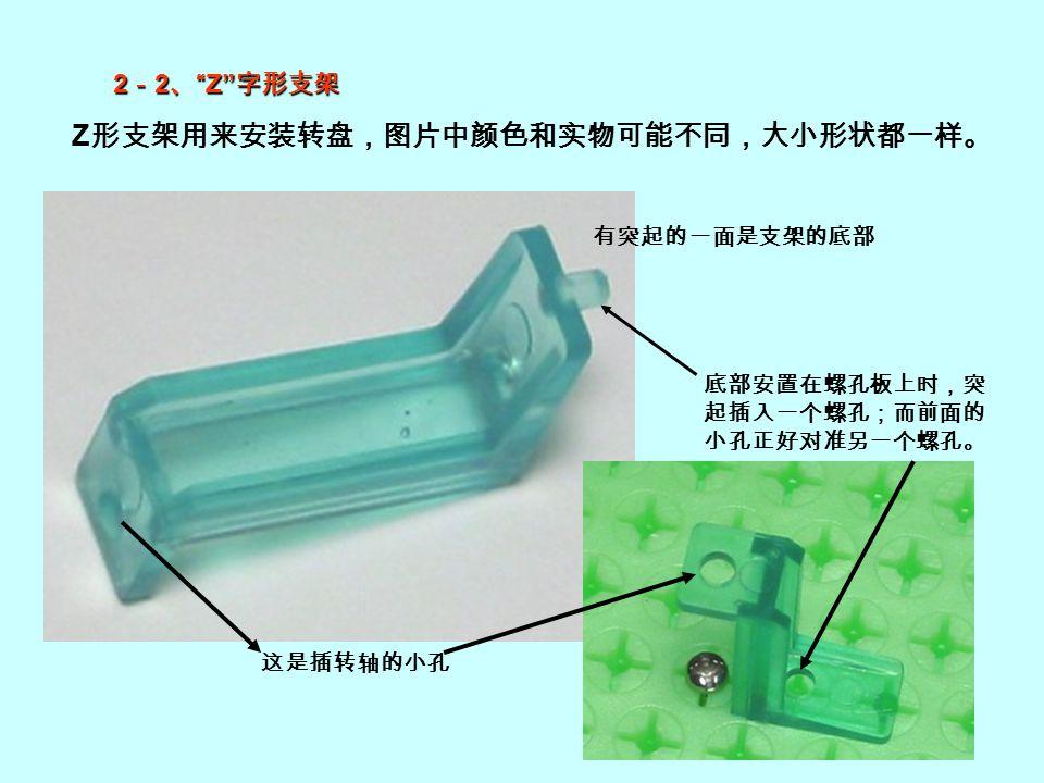 "Z 形支架用来安装转盘,图片中颜色和实物可能不同,大小形状都一样。 有突起的一面是支架的底部 底部安置在螺孔板上时,突 起插入一个螺孔;而前面的 小孔正好对准另一个螺孔。 这是插转轴的小孔 2 - 2 、 ""Z"" 字形支架"