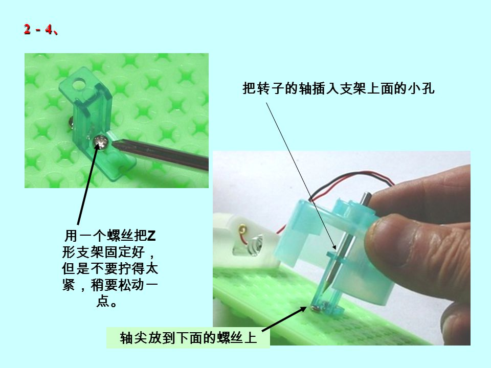 用一个螺丝把 Z 形支架固定好, 但是不要拧得太 紧,稍要松动一 点。 把转子的轴插入支架上面的小孔 轴尖放到下面的螺丝上 2-4、2-4、2-4、2-4、