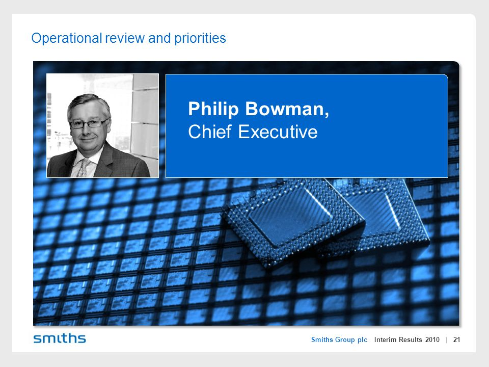 Smiths Group plc Interim Results 2010 | 21 Operational review and priorities Philip Bowman, Chief Executive
