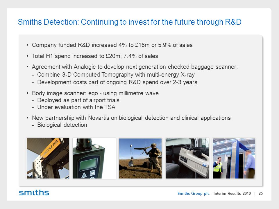 Smiths Group plc Interim Results 2010 | 25 Smiths Detection: Continuing to invest for the future through R&D Company funded R&D increased 4% to £16m or 5.9% of sales Total H1 spend increased to £20m; 7.4% of sales Agreement with Analogic to develop next generation checked baggage scanner: -Combine 3-D Computed Tomography with multi-energy X-ray -Development costs part of ongoing R&D spend over 2-3 years Body image scanner: eqo - using millimetre wave -Deployed as part of airport trials -Under evaluation with the TSA New partnership with Novartis on biological detection and clinical applications -Biological detection