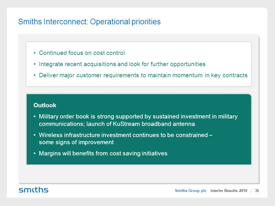 Smiths Group plc Interim Results 2010 | 36 Smiths Interconnect: Operational priorities Continued focus on cost control Integrate recent acquisitions and look for further opportunities Deliver major customer requirements to maintain momentum in key contracts Outlook Military order book is strong supported by sustained investment in military communications; launch of KuStream broadband antenna Wireless infrastructure investment continues to be constrained – some signs of improvement Margins will benefits from cost saving initiatives