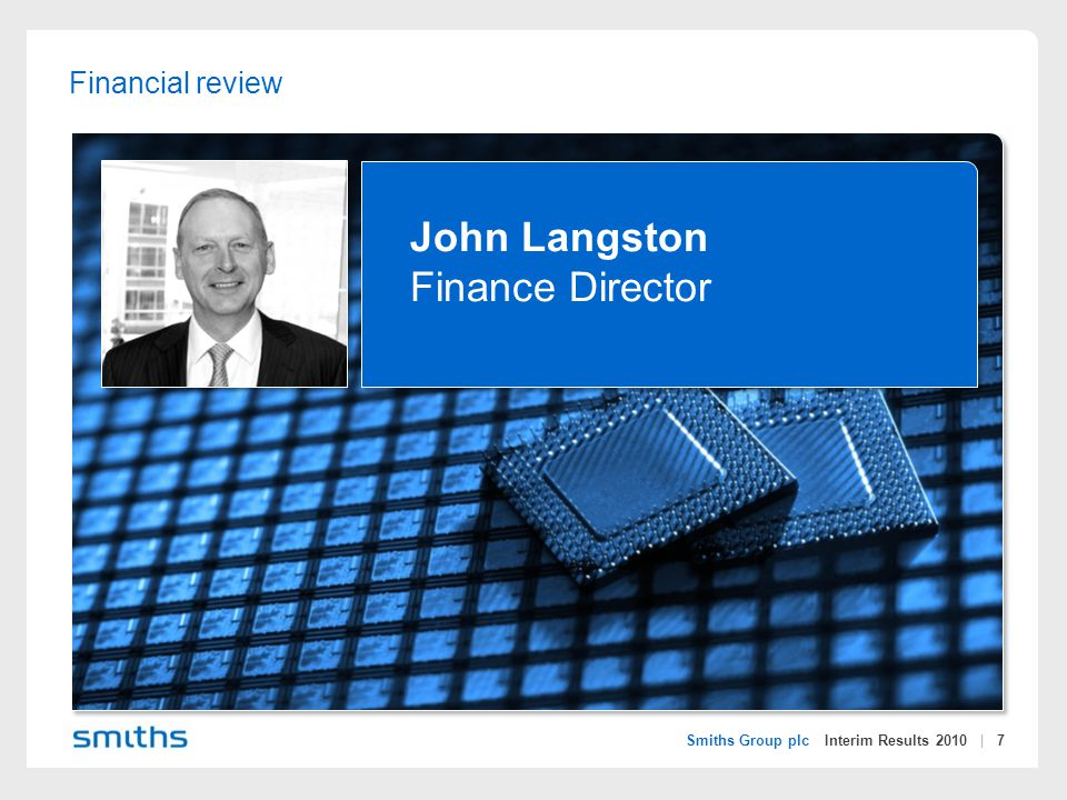 Smiths Group plc Interim Results 2010 | 7 Financial review John Langston Finance Director