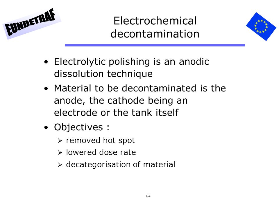 64 Electrochemical decontamination Electrolytic polishing is an anodic dissolution technique Material to be decontaminated is the anode, the cathode b