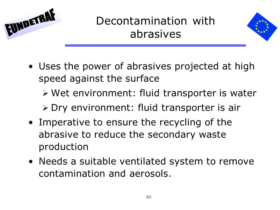 83 Decontamination with abrasives Uses the power of abrasives projected at high speed against the surface  Wet environment: fluid transporter is wate
