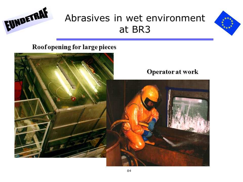 84 Abrasives in wet environment at BR3 Roof opening for large pieces Operator at work