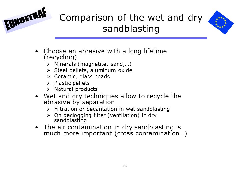 87 Comparison of the wet and dry sandblasting Choose an abrasive with a long lifetime (recycling)  Minerals (magnetite, sand,…)  Steel pellets, alum