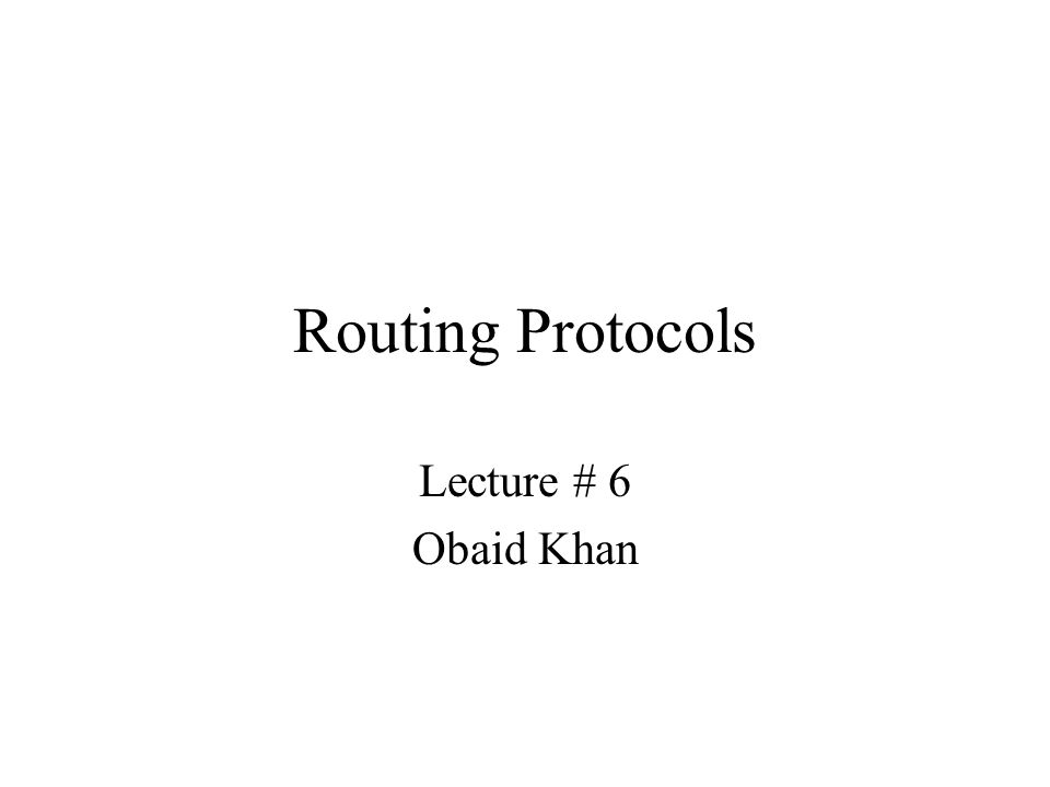 Routing Protocols Lecture # 6 Obaid Khan