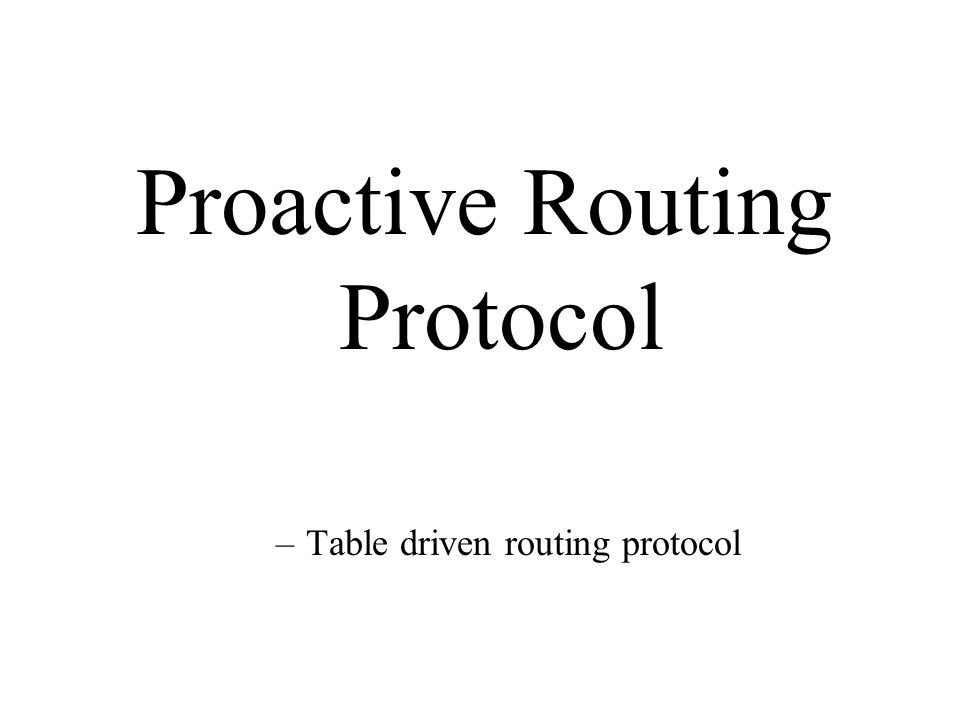 Proactive Routing Protocol –Table driven routing protocol