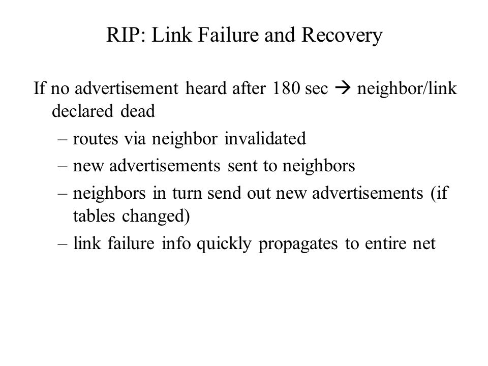 RIP: Link Failure and Recovery If no advertisement heard after 180 sec  neighbor/link declared dead –routes via neighbor invalidated –new advertiseme