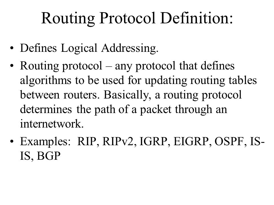 Routing Protocol Definition: Defines Logical Addressing. Routing protocol – any protocol that defines algorithms to be used for updating routing table