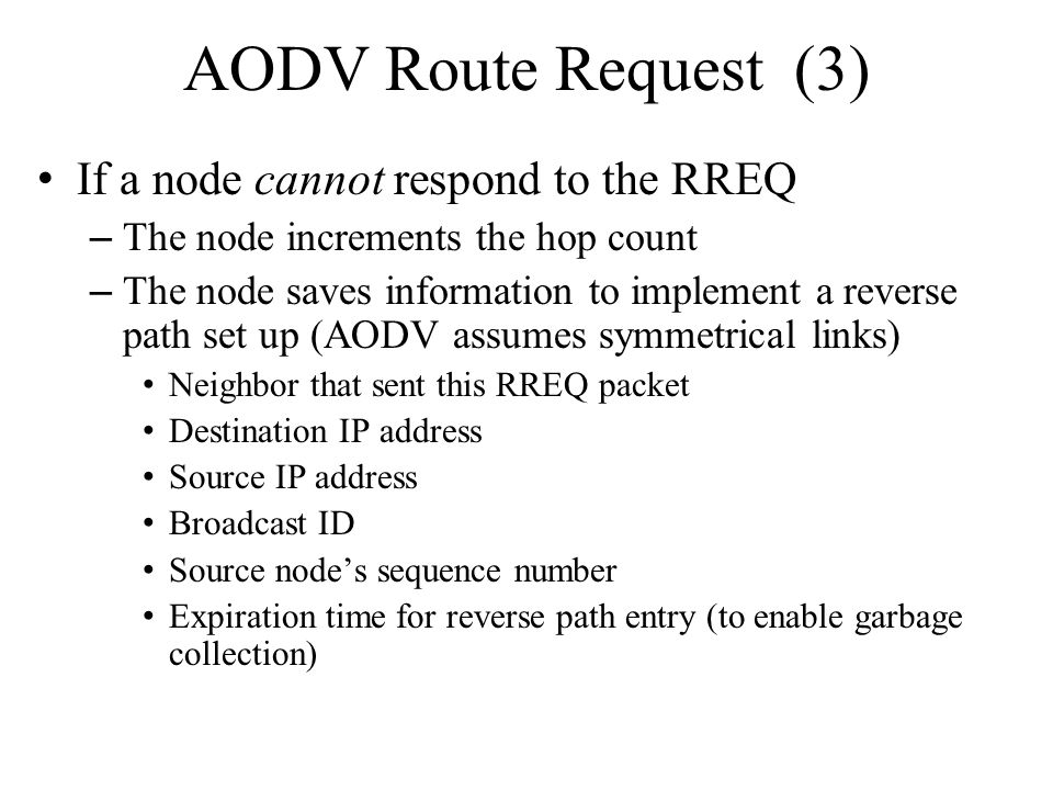 AODV Route Request (3) If a node cannot respond to the RREQ – The node increments the hop count – The node saves information to implement a reverse pa