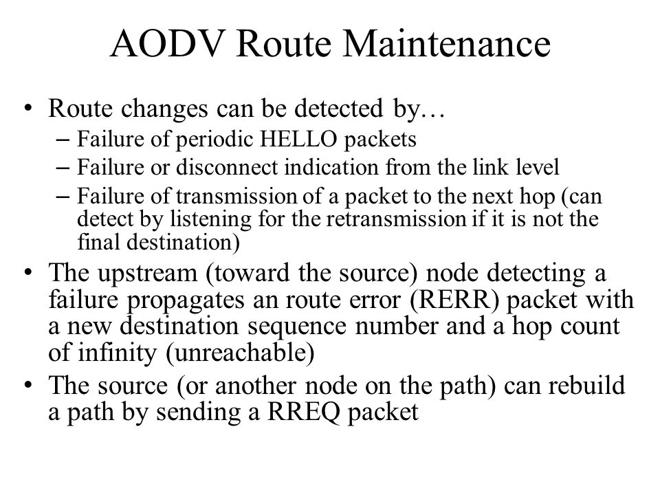 AODV Route Maintenance Route changes can be detected by… – Failure of periodic HELLO packets – Failure or disconnect indication from the link level –