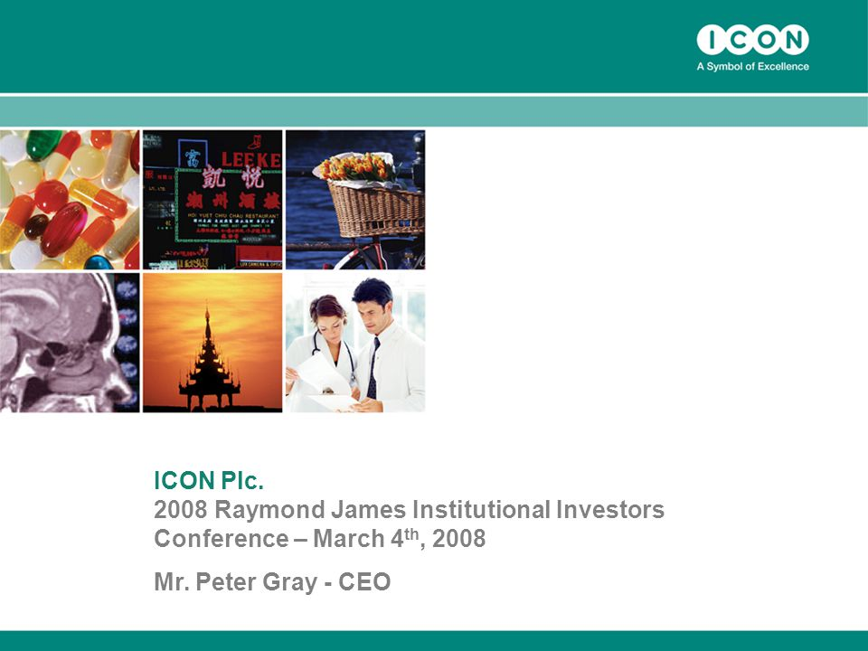 1 ICON Plc Raymond James Institutional Investors Conference – March 4 th, 2008 Mr.