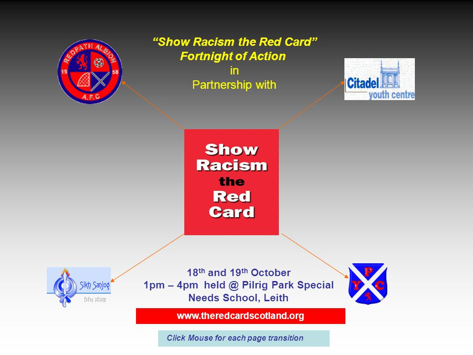 Show Racism the Red Card Fortnight of Action in Partnership with 18 th and 19 th October 1pm – 4pm held @ Pilrig Park Special Needs School, Leith www.theredcardscotland.org Click Mouse for each page transition