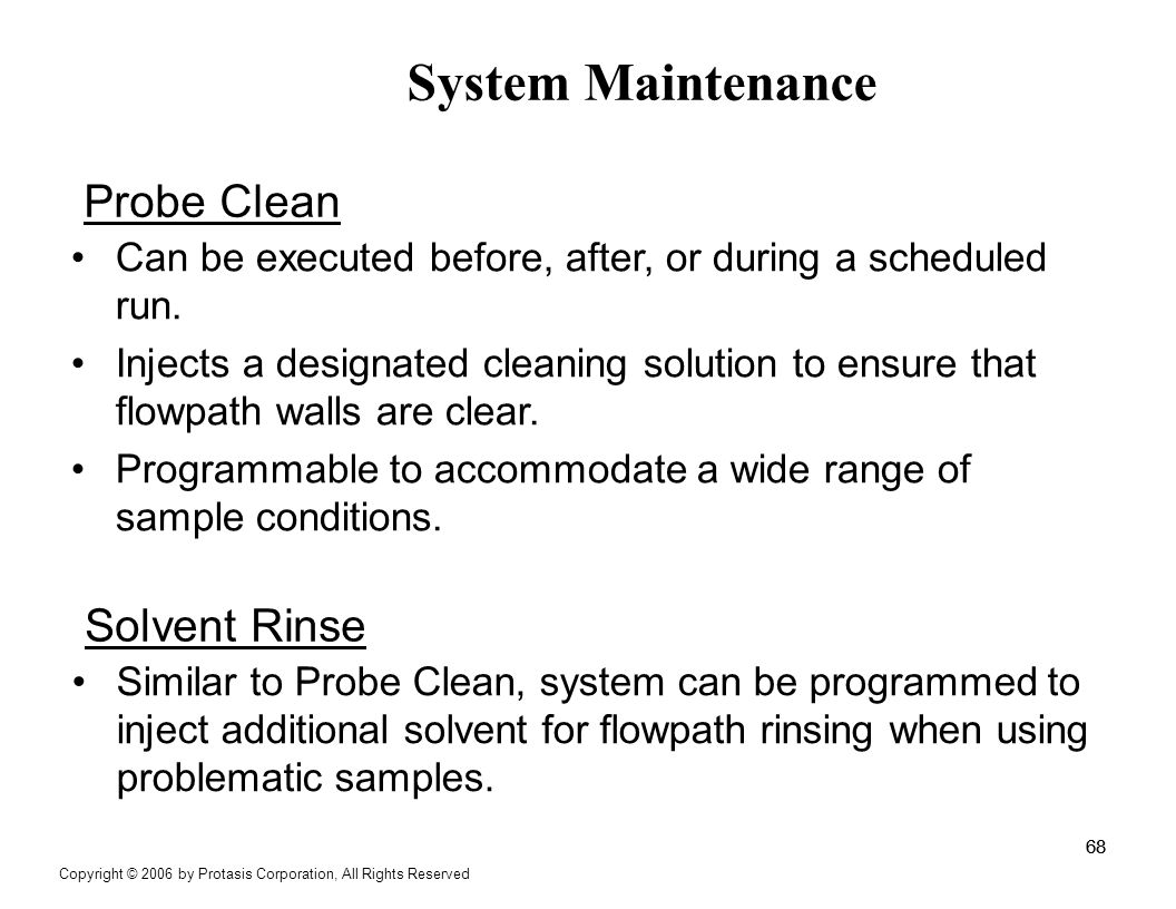 System Maintenance 68 Can be executed before, after, or during a scheduled run. Injects a designated cleaning solution to ensure that flowpath walls a