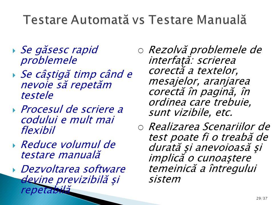 29/37  Se găsesc rapid problemele  Se câştigă timp când e nevoie să repetăm testele  Procesul de scriere a codului e mult mai flexibil  Reduce volumul de testare manuală  Dezvoltarea software devine previzibilă şi repetabilă  Rezolvă problemele de interfaţă: scrierea corectă a textelor, mesajelor, aranjarea corectă în pagină, în ordinea care trebuie, sunt vizibile, etc.