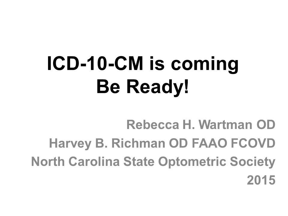 ICD-10-CM is coming Be Ready! Rebecca H. Wartman OD Harvey B. Richman OD FAAO FCOVD North Carolina State Optometric Society 2015