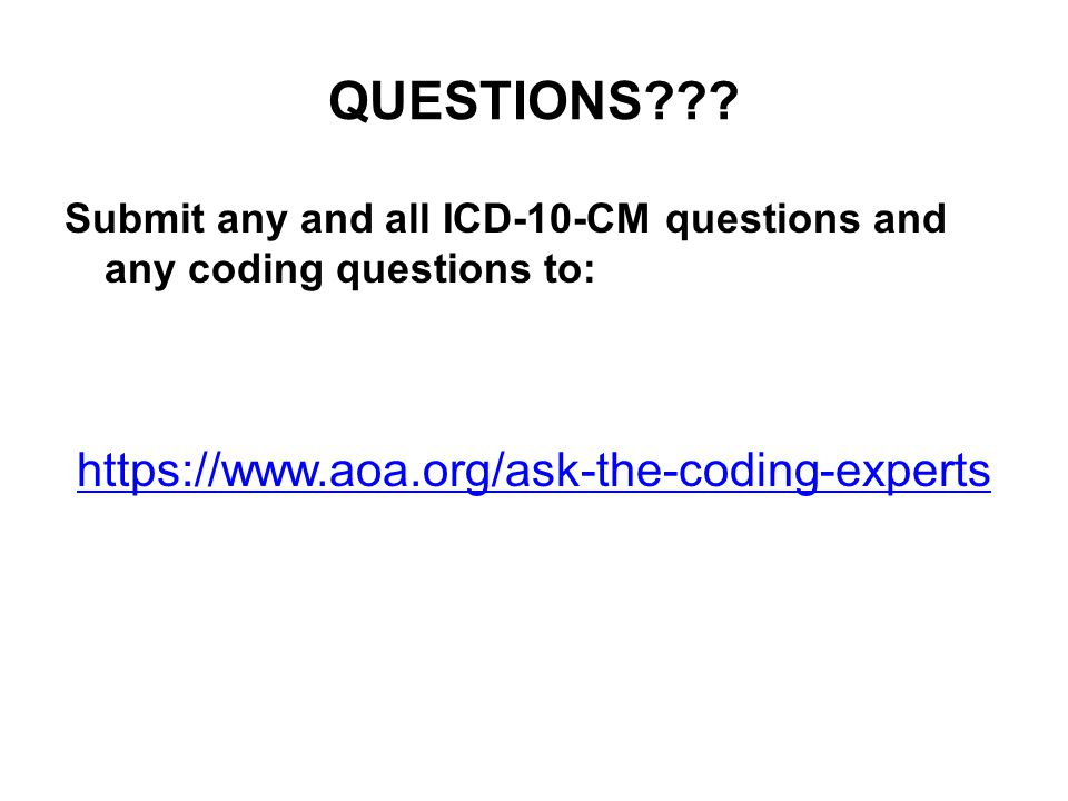 QUESTIONS??? Submit any and all ICD-10-CM questions and any coding questions to: https://www.aoa.org/ask-the-coding-experts