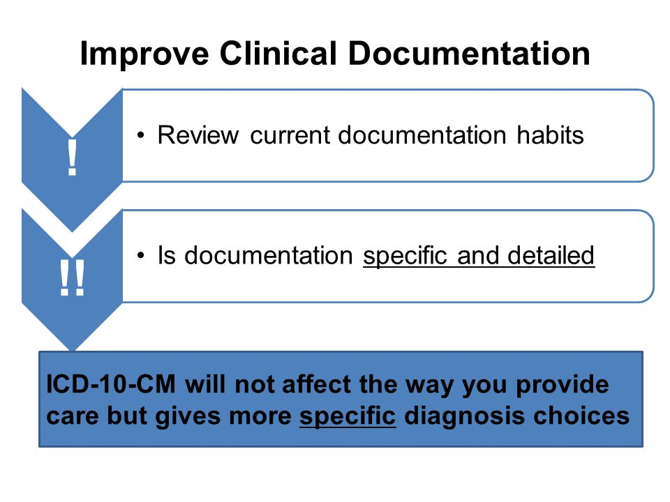 Improve Clinical Documentation ! Review current documentation habits !! Is documentation specific and detailed ICD-10-CM will not affect the way you p