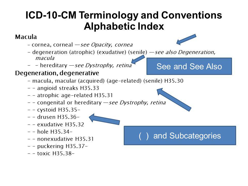 ICD-10-CM Terminology and Conventions Alphabetic Index Macula - cornea, corneal —see Opacity, cornea - degeneration (atrophic) (exudative) (senile) —s