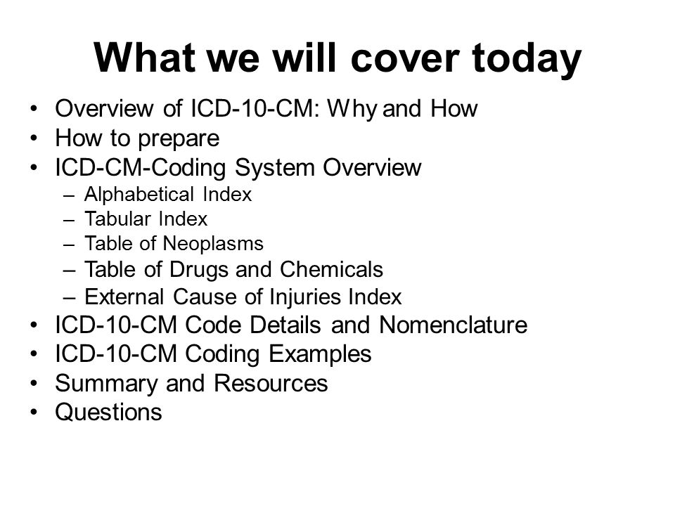 What we will cover today Overview of ICD-10-CM: Why and How How to prepare ICD-CM-Coding System Overview –Alphabetical Index –Tabular Index –Table of
