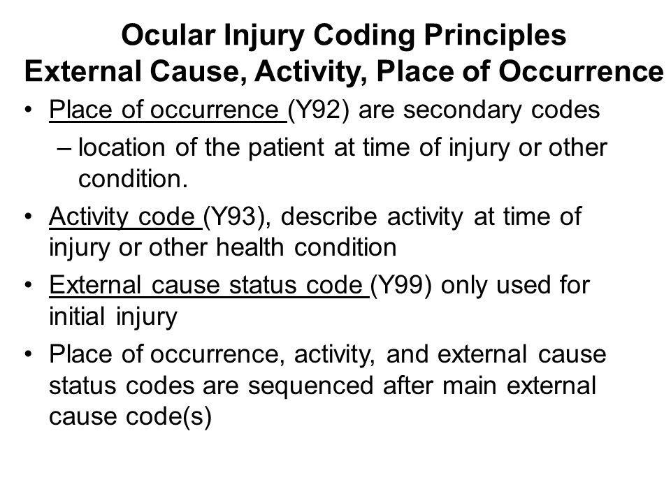 Ocular Injury Coding Principles External Cause, Activity, Place of Occurrence Place of occurrence (Y92) are secondary codes –location of the patient a