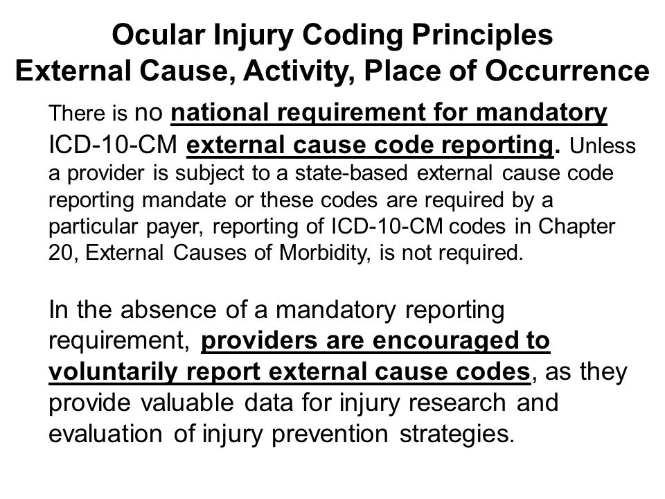 There is no national requirement for mandatory ICD-10-CM external cause code reporting. Unless a provider is subject to a state-based external cause c